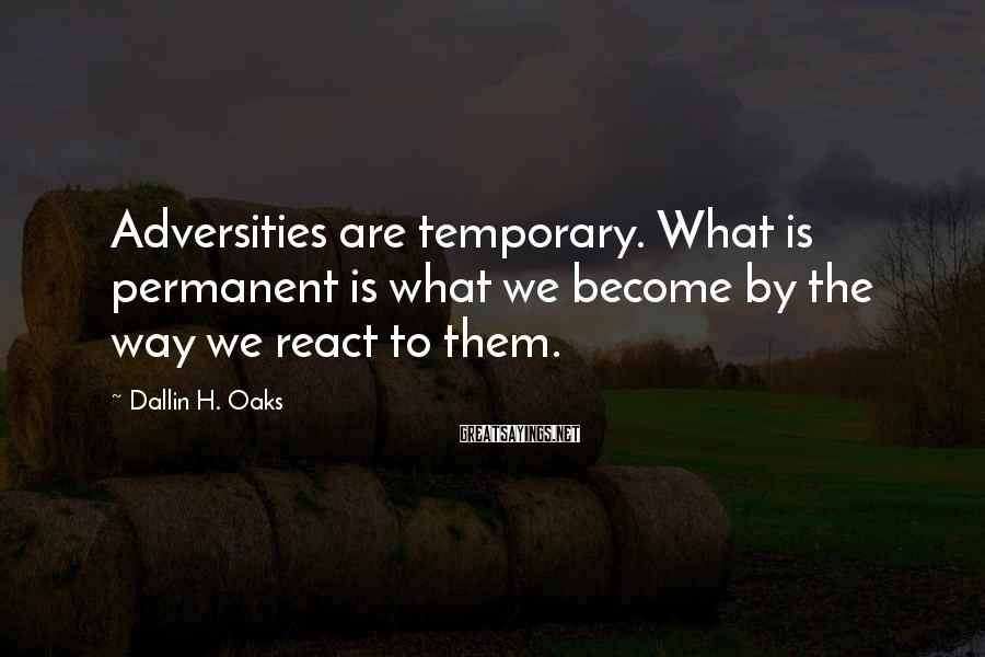 Dallin H. Oaks Sayings: Adversities are temporary. What is permanent is what we become by the way we react