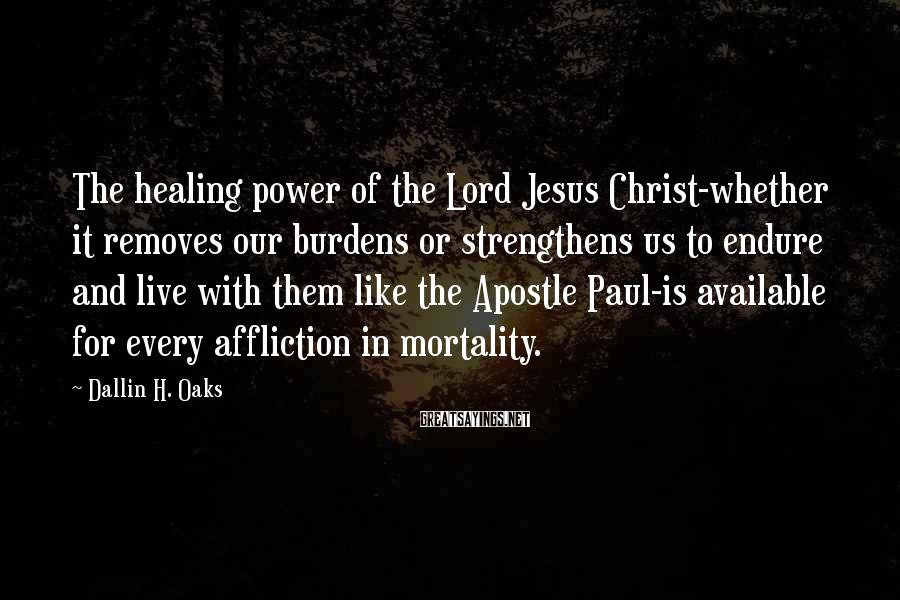 Dallin H. Oaks Sayings: The healing power of the Lord Jesus Christ-whether it removes our burdens or strengthens us