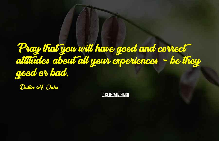 Dallin H. Oaks Sayings: Pray that you will have good and correct attitudes about all your experiences - be