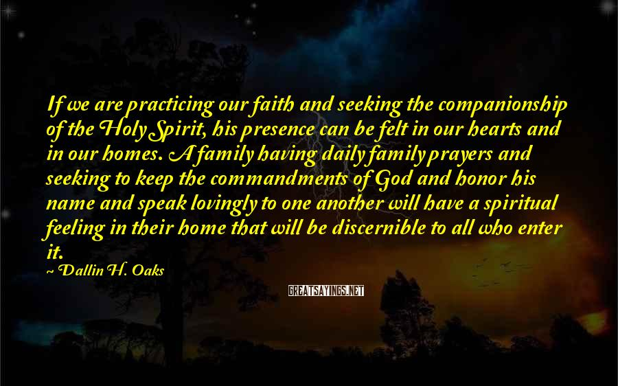 Dallin H. Oaks Sayings: If we are practicing our faith and seeking the companionship of the Holy Spirit, his