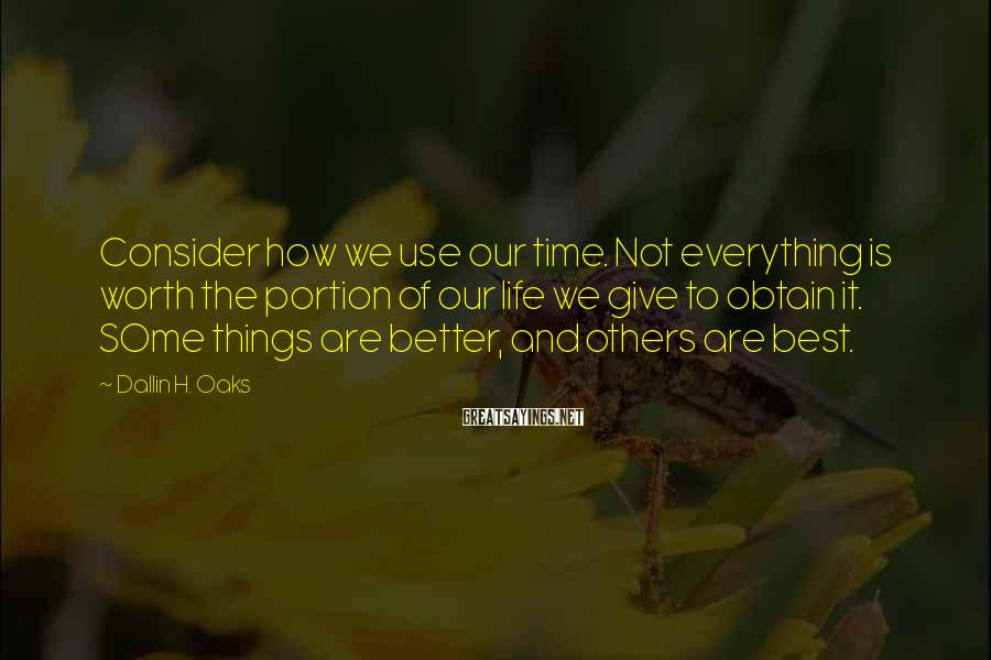 Dallin H. Oaks Sayings: Consider how we use our time. Not everything is worth the portion of our life