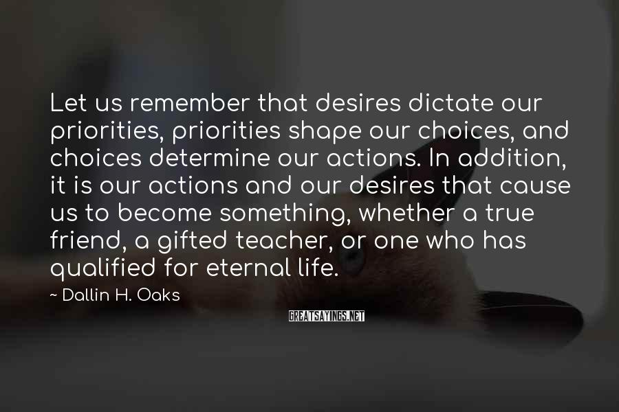 Dallin H. Oaks Sayings: Let us remember that desires dictate our priorities, priorities shape our choices, and choices determine