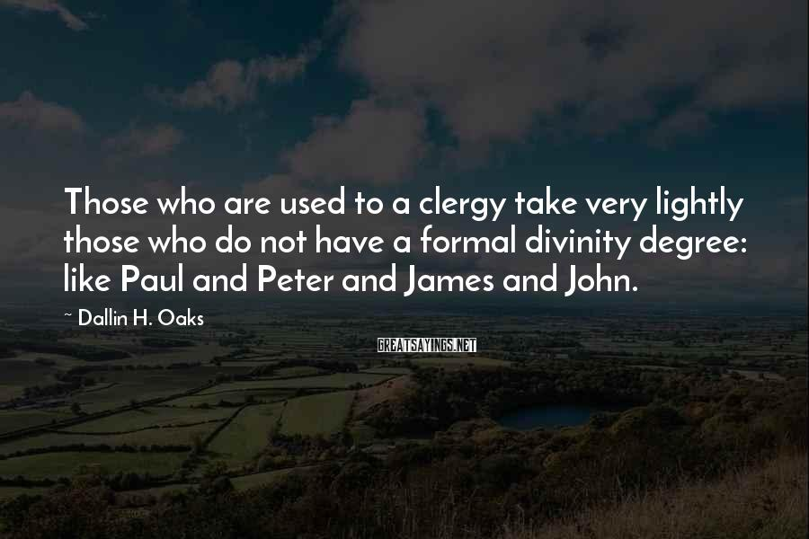 Dallin H. Oaks Sayings: Those who are used to a clergy take very lightly those who do not have