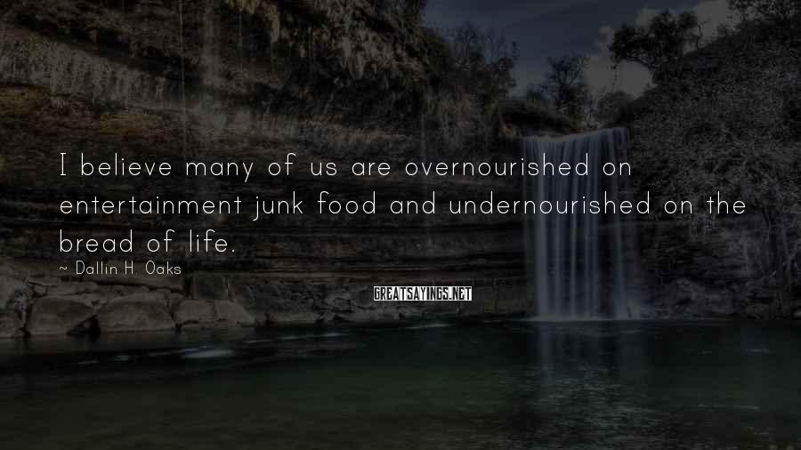 Dallin H. Oaks Sayings: I believe many of us are overnourished on entertainment junk food and undernourished on the