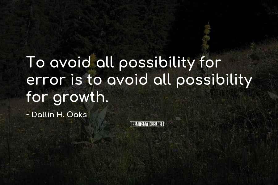 Dallin H. Oaks Sayings: To avoid all possibility for error is to avoid all possibility for growth.
