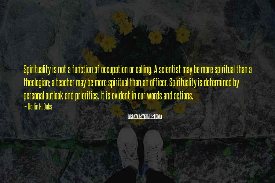 Dallin H. Oaks Sayings: Spirituality is not a function of occupation or calling. A scientist may be more spiritual