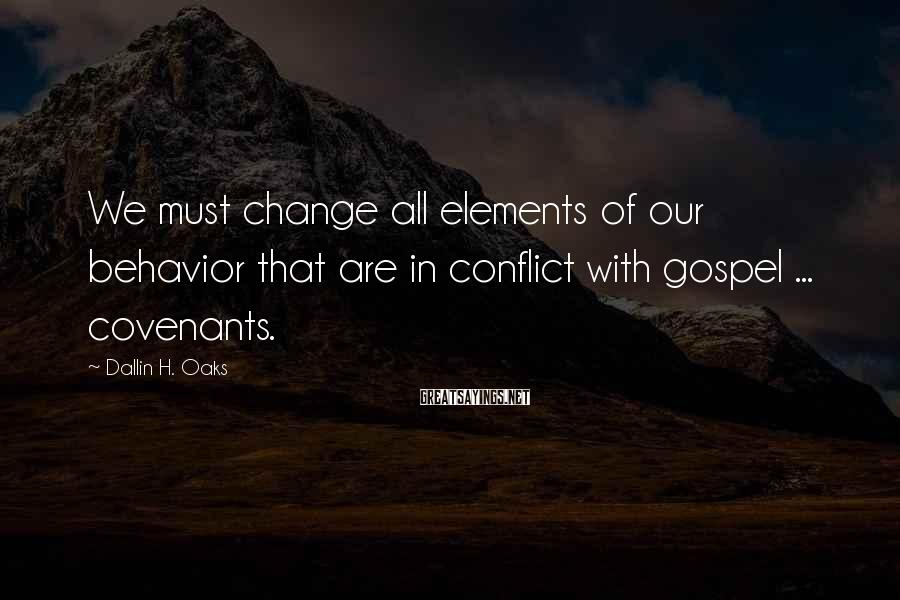 Dallin H. Oaks Sayings: We must change all elements of our behavior that are in conflict with gospel ...