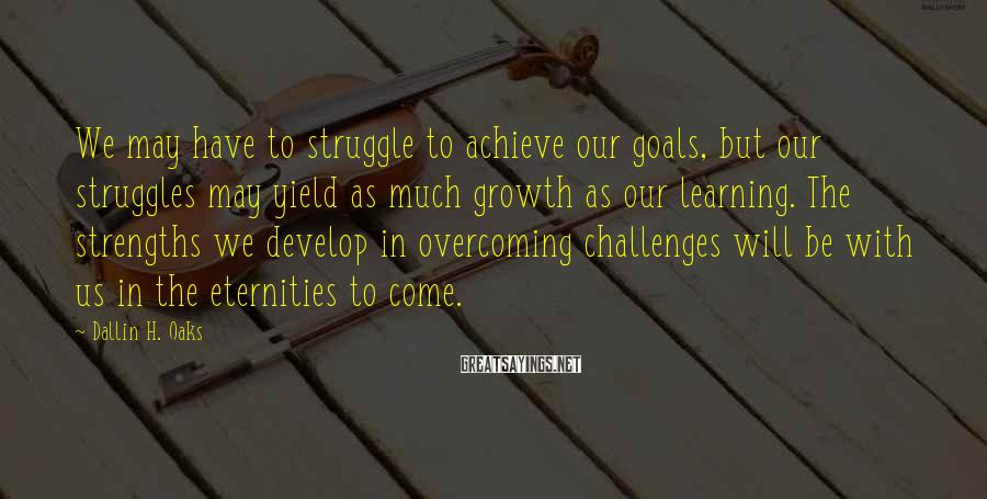 Dallin H. Oaks Sayings: We may have to struggle to achieve our goals, but our struggles may yield as