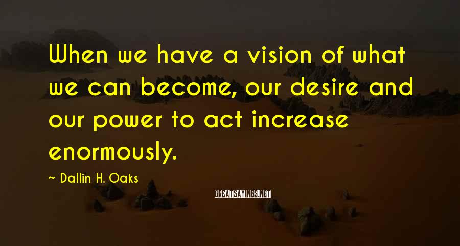 Dallin H. Oaks Sayings: When we have a vision of what we can become, our desire and our power