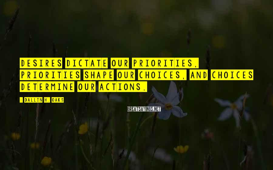 Dallin H. Oaks Sayings: Desires dictate our priorities, priorities shape our choices, and choices determine our actions.