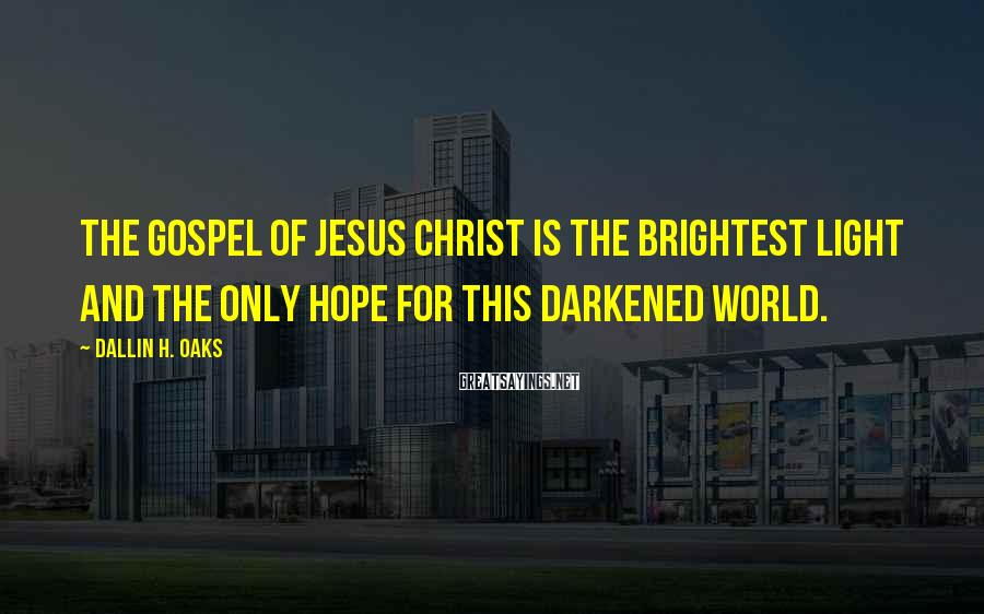 Dallin H. Oaks Sayings: The gospel of Jesus Christ is the brightest light and the only hope for this