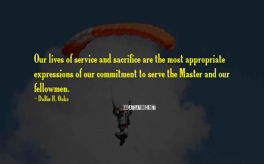 Dallin H. Oaks Sayings: Our lives of service and sacrifice are the most appropriate expressions of our commitment to