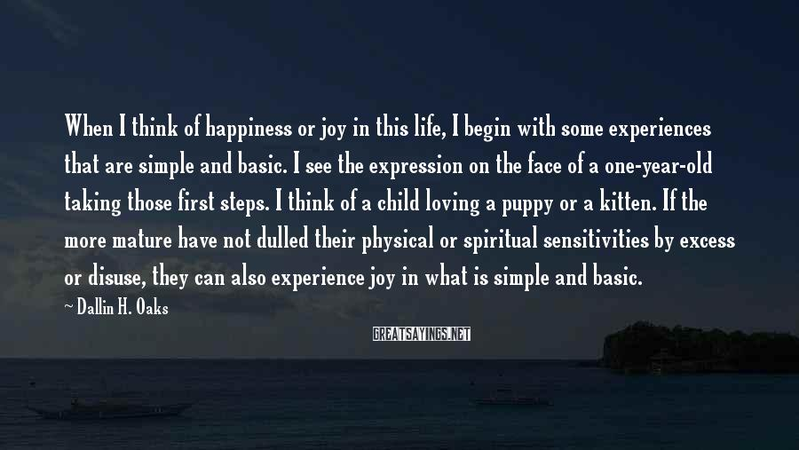 Dallin H. Oaks Sayings: When I think of happiness or joy in this life, I begin with some experiences