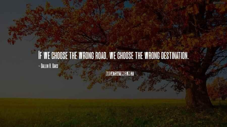 Dallin H. Oaks Sayings: If we choose the wrong road, we choose the wrong destination.