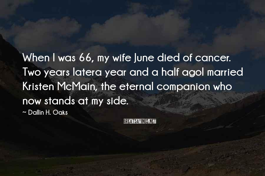 Dallin H. Oaks Sayings: When I was 66, my wife June died of cancer. Two years latera year and