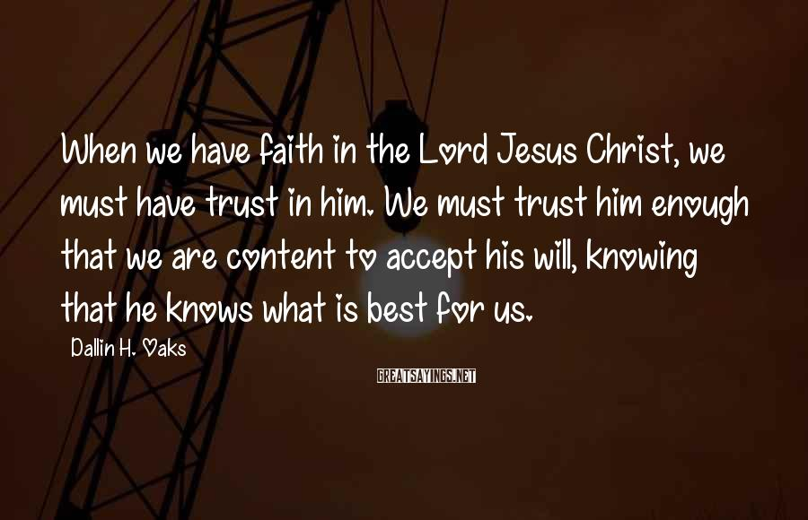 Dallin H. Oaks Sayings: When we have faith in the Lord Jesus Christ, we must have trust in him.