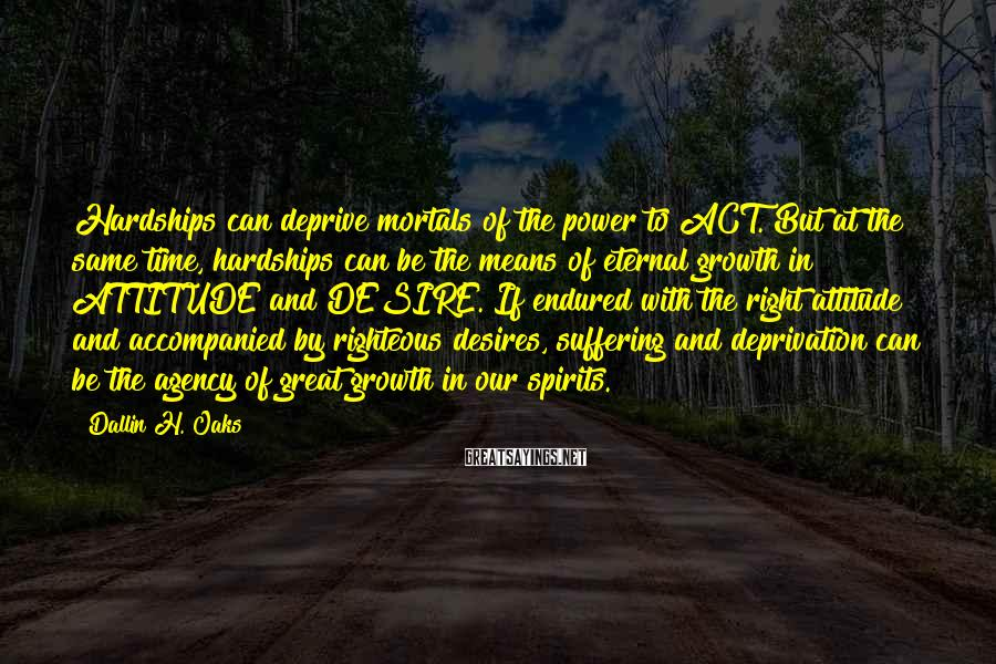 Dallin H. Oaks Sayings: Hardships can deprive mortals of the power to ACT. But at the same time, hardships