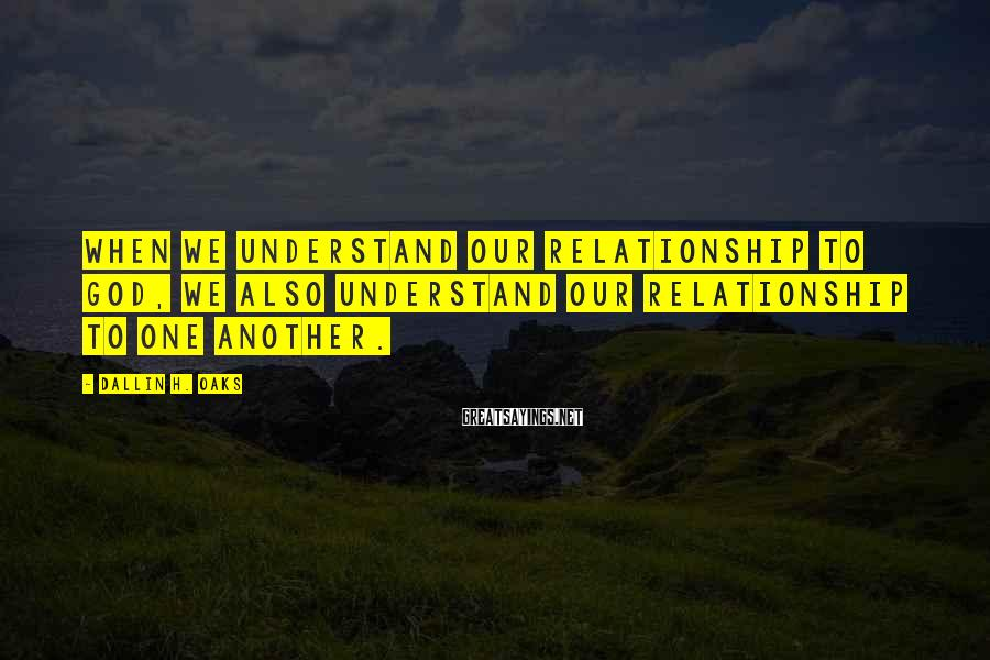 Dallin H. Oaks Sayings: When we understand our relationship to God, we also understand our relationship to one another.