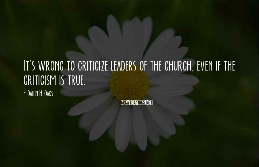 Dallin H. Oaks Sayings: It's wrong to criticize leaders of the church, even if the criticism is true.