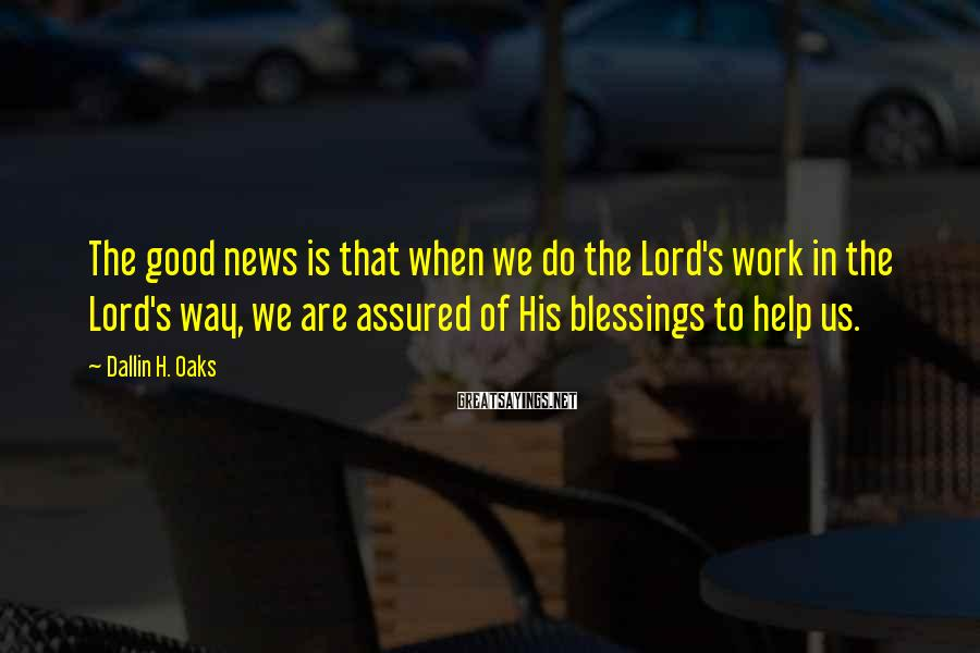 Dallin H. Oaks Sayings: The good news is that when we do the Lord's work in the Lord's way,