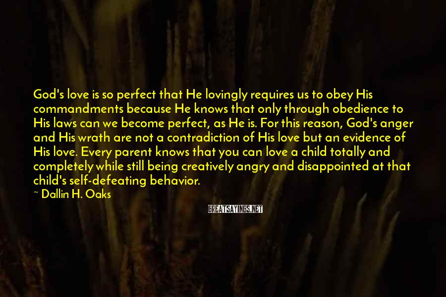 Dallin H. Oaks Sayings: God's love is so perfect that He lovingly requires us to obey His commandments because