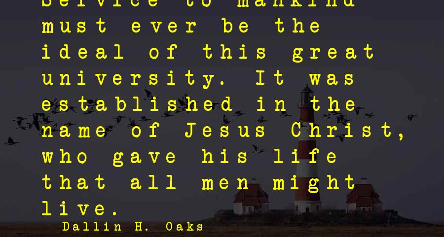 Dallin H. Oaks Sayings: Service to mankind must ever be the ideal of this great university. It was established