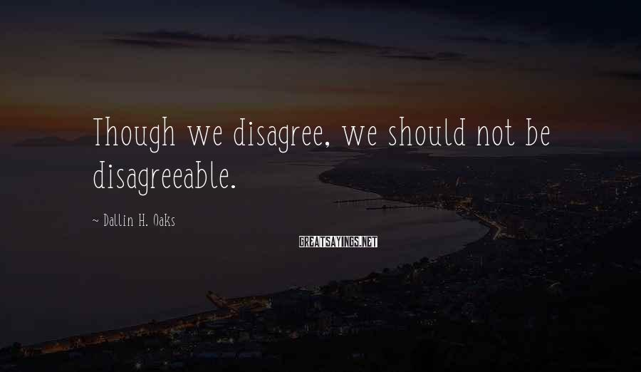 Dallin H. Oaks Sayings: Though we disagree, we should not be disagreeable.