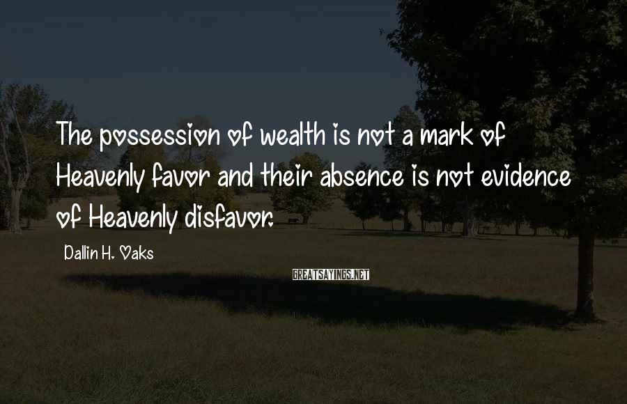 Dallin H. Oaks Sayings: The possession of wealth is not a mark of Heavenly favor and their absence is