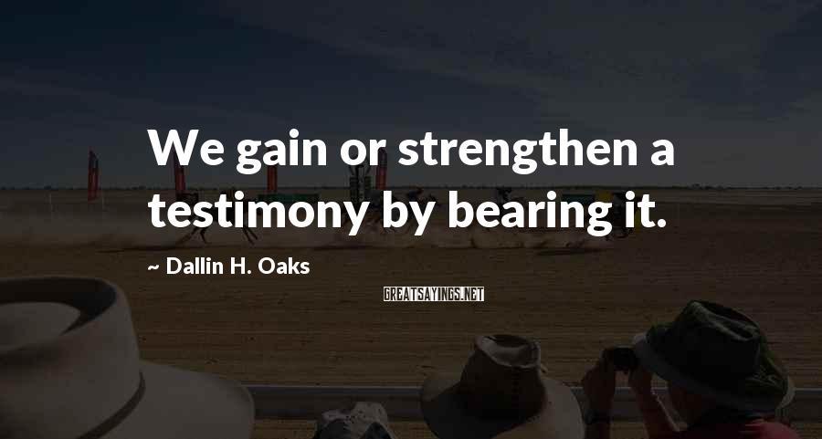 Dallin H. Oaks Sayings: We gain or strengthen a testimony by bearing it.