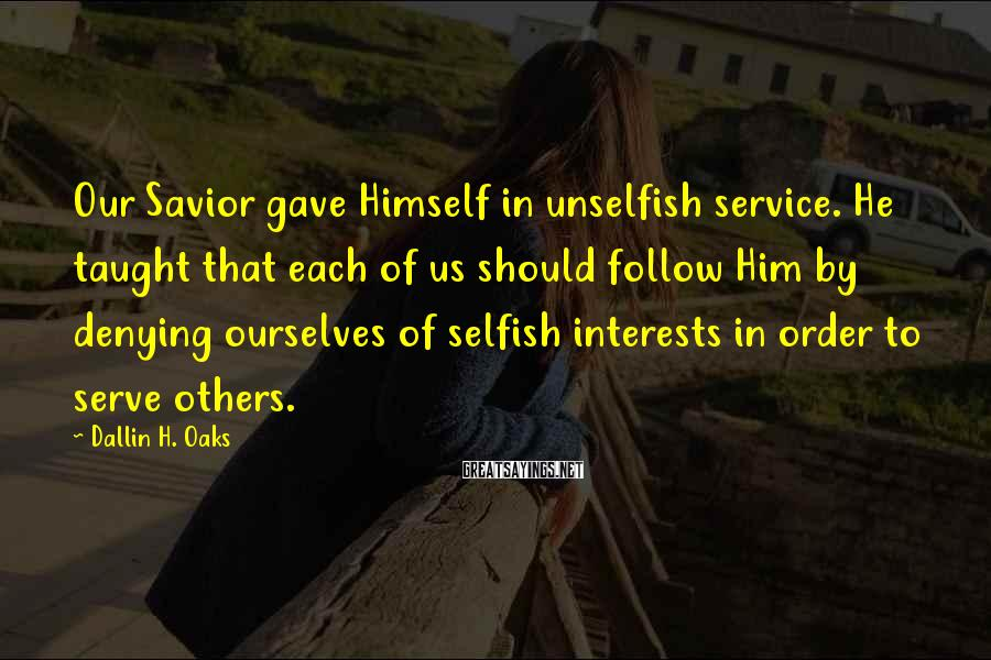 Dallin H. Oaks Sayings: Our Savior gave Himself in unselfish service. He taught that each of us should follow