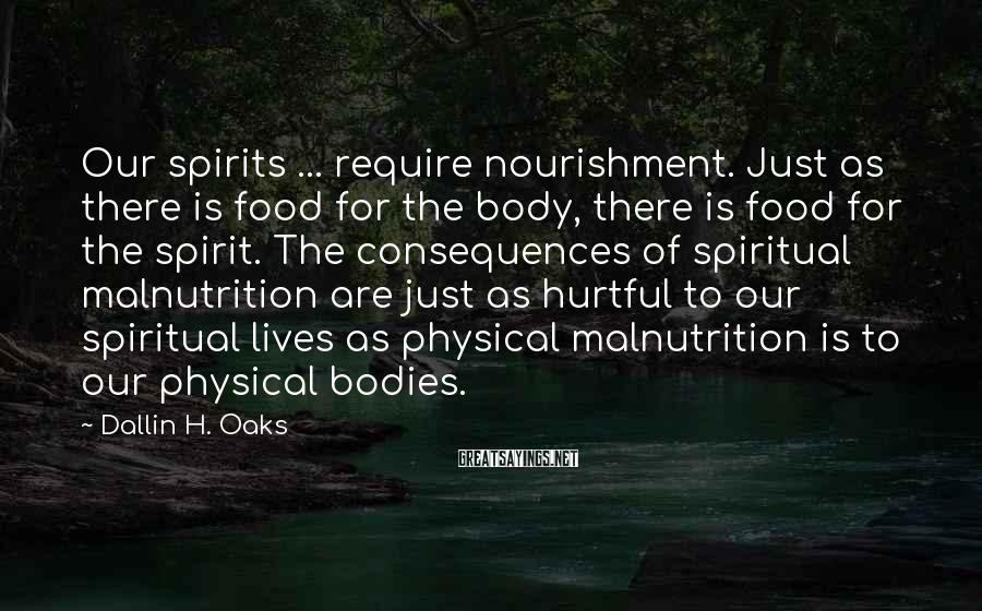 Dallin H. Oaks Sayings: Our spirits ... require nourishment. Just as there is food for the body, there is