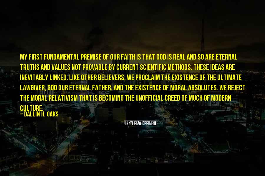 Dallin H. Oaks Sayings: My first fundamental premise of our faith is that God is real and so are