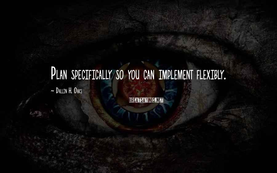 Dallin H. Oaks Sayings: Plan specifically so you can implement flexibly.