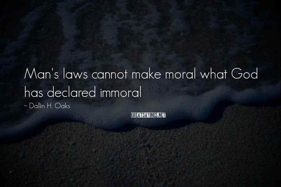 Dallin H. Oaks Sayings: Man's laws cannot make moral what God has declared immoral