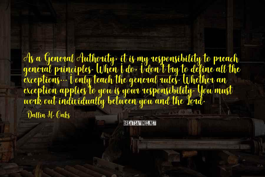 Dallin H. Oaks Sayings: As a General Authority, it is my responsibility to preach general principles. When I do,