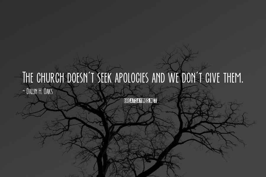 Dallin H. Oaks Sayings: The church doesn't seek apologies and we don't give them.
