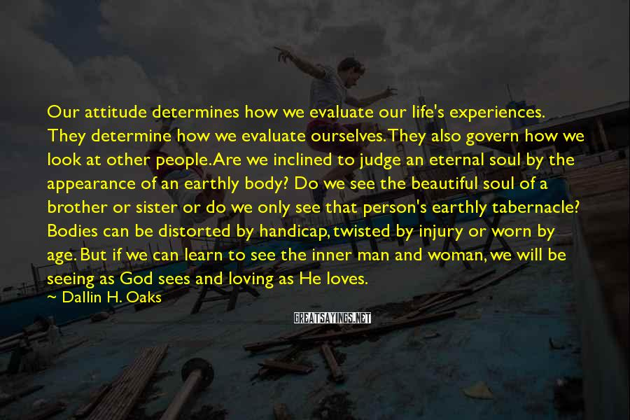 Dallin H. Oaks Sayings: Our attitude determines how we evaluate our life's experiences. They determine how we evaluate ourselves.
