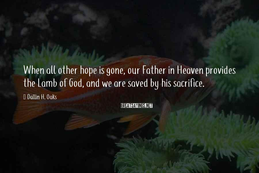 Dallin H. Oaks Sayings: When all other hope is gone, our Father in Heaven provides the Lamb of God,
