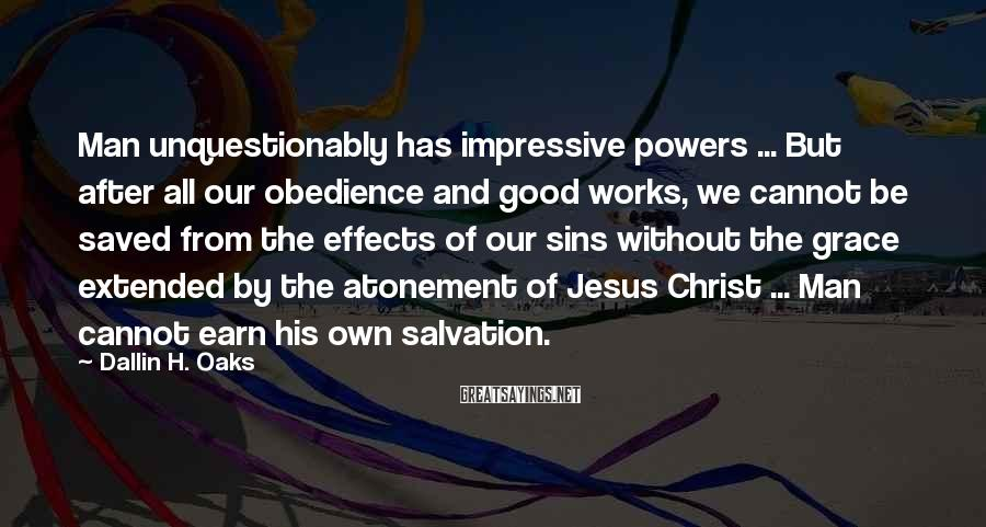 Dallin H. Oaks Sayings: Man unquestionably has impressive powers ... But after all our obedience and good works, we