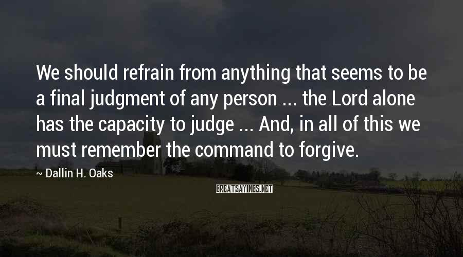 Dallin H. Oaks Sayings: We should refrain from anything that seems to be a final judgment of any person
