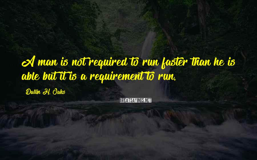Dallin H. Oaks Sayings: A man is not required to run faster than he is able but it is