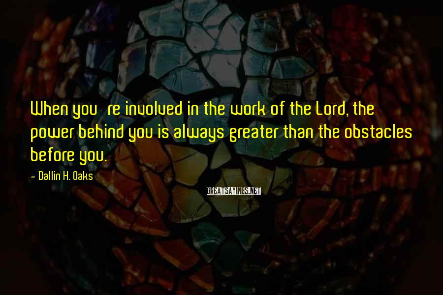 Dallin H. Oaks Sayings: When you're involved in the work of the Lord, the power behind you is always