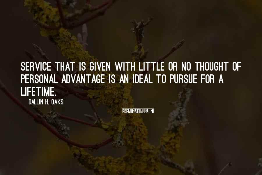 Dallin H. Oaks Sayings: Service that is given with little or no thought of personal advantage is an ideal