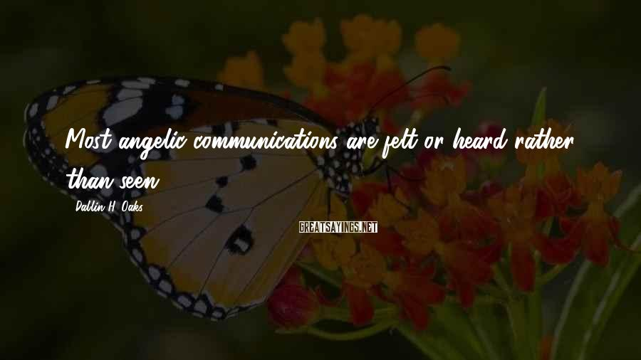 Dallin H. Oaks Sayings: Most angelic communications are felt or heard rather than seen.