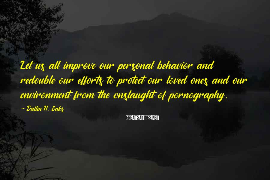 Dallin H. Oaks Sayings: Let us all improve our personal behavior and redouble our efforts to protect our loved