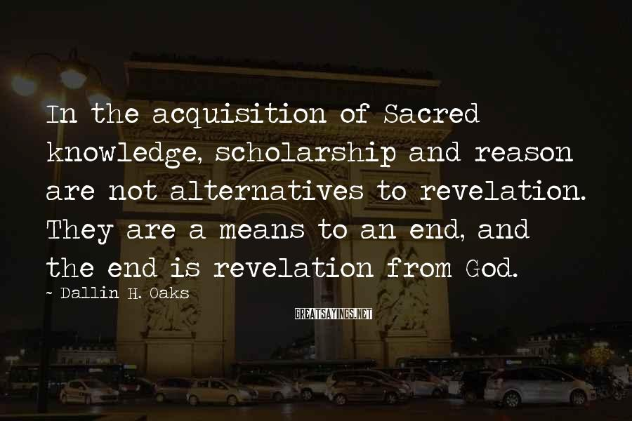 Dallin H. Oaks Sayings: In the acquisition of Sacred knowledge, scholarship and reason are not alternatives to revelation. They