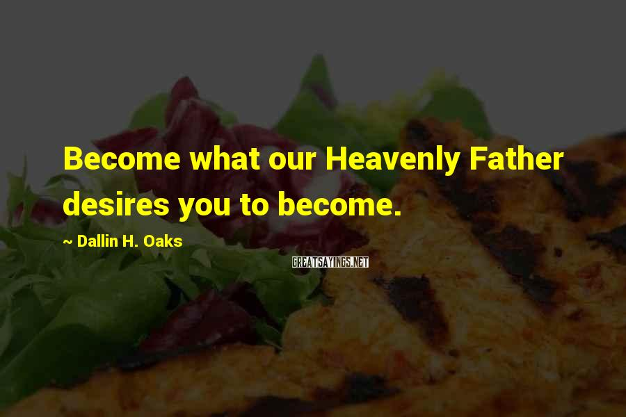 Dallin H. Oaks Sayings: Become what our Heavenly Father desires you to become.