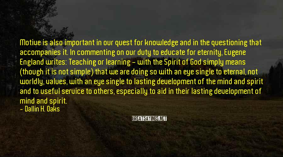 Dallin H. Oaks Sayings: Motive is also important in our quest for knowledge and in the questioning that accompanies