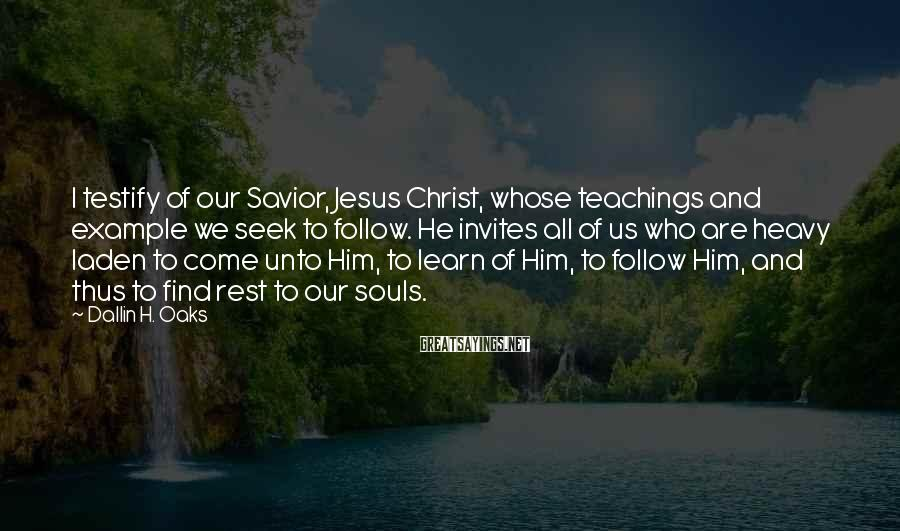 Dallin H. Oaks Sayings: I testify of our Savior, Jesus Christ, whose teachings and example we seek to follow.