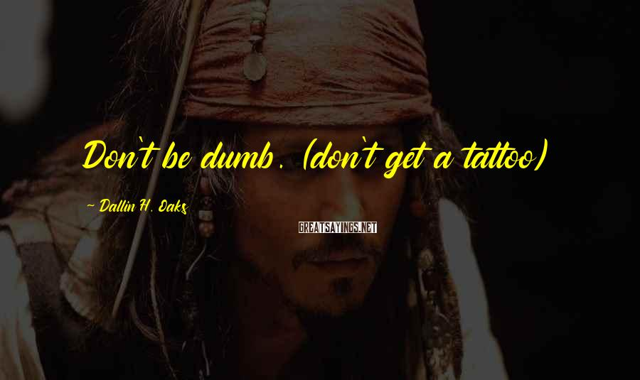 Dallin H. Oaks Sayings: Don't be dumb. (don't get a tattoo)